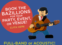 Book The Bazillions for your next party, event, or venue -- full band or acoustic!